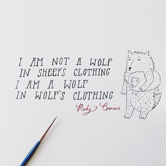I am not a wolf in sheep's clothing, I'm a wolf in wolf's clothing.  Ricky Gervais