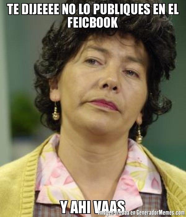 TE DIJEEEE NO LO PUBLIQUES EN EL FEICBOOK Y AHI VAAS  - Meme Doña Lucha