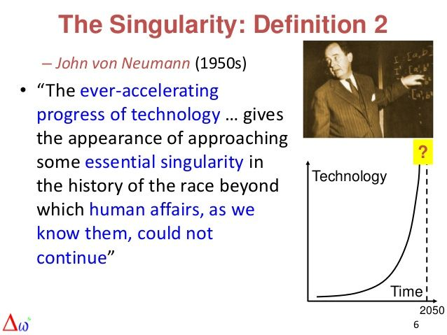 """The Singularity: Definition 2  – John von Neumann (1950s)• """"The ever-accelerating  progress of technology … gives  the app..."""