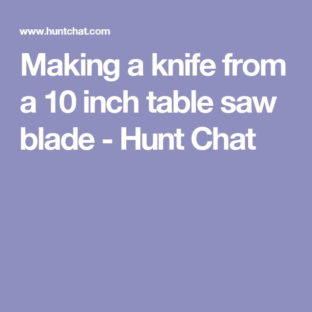 Making a knife from a 10 inch table saw blade - Hunt Chat