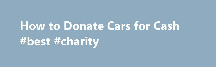 How to Donate Cars for Cash #best #charity http://donate.remmont.com/how-to-donate-cars-for-cash-best-charity/  #donate car for cash # How to Donate Cars for Cash Related Articles Have you got an old clunker sitting in your yard or driveway that you want to get rid of? Maybe you just bought a new car and your old one would cost more to repair than the car is worth. Whatever your […]