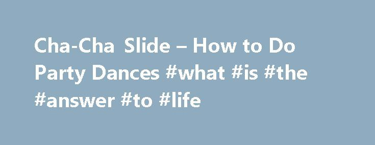 Cha-Cha Slide – How to Do Party Dances #what #is #the #answer #to #life http://answer.remmont.com/cha-cha-slide-how-to-do-party-dances-what-is-the-answer-to-life/  #cha cha answers # How To Do the Cha-Cha Slide Updated February 29, 2016. Everyone should learn the steps to the Cha-Cha Slide. Even if you ve never danced, you will find the steps simple and fun to learn. Besides being a blast to perform with your friends, it s also a good cardiovascular workout. […]