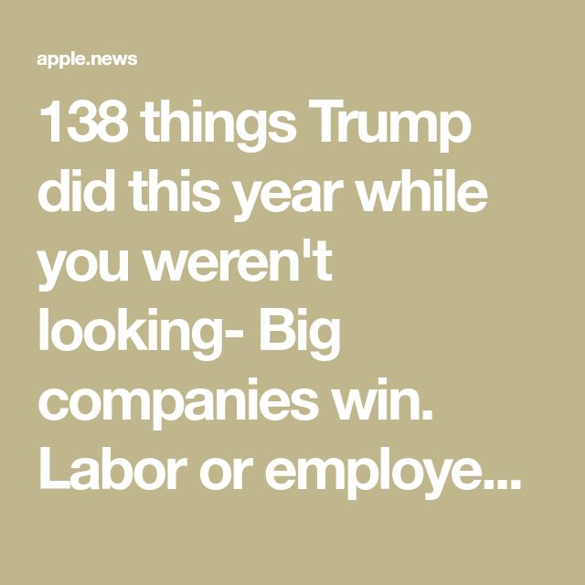 138 things Trump did this year while you weren't looking- Big companies win. Labor or employees lose.  The environment loses (protected lands used for drilling now) and we all have more exposure to chemicals that can kill us.  And on and on. How any 'regular household' can think any of it is good for you or your kids is beyond me.  Wake up folks!