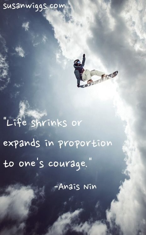 """""""Life Shrinks and expands in proportion to one's courage."""""""