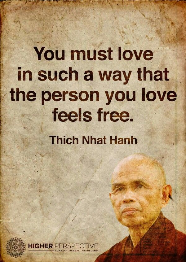 You must love in such a way that the person you love feels free -Thich Nhat Hahn
