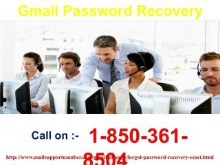 How to exterminate Gmail Password Recovery@1-850-361-8504 issues?If you want to exterminate your Gmail Password Recovery issues then you need to approach us and we promise you that all your Gmail issues will be eradicated sooner rather than later. Our contact no. is 1-850-361-8504 which is the best way to contact us as we are working all the day and night for you. For more information visit our site: http://www.mailsupportnumber.com/gmail-change-forgot-.. Gmail Password Recovery,  Change…