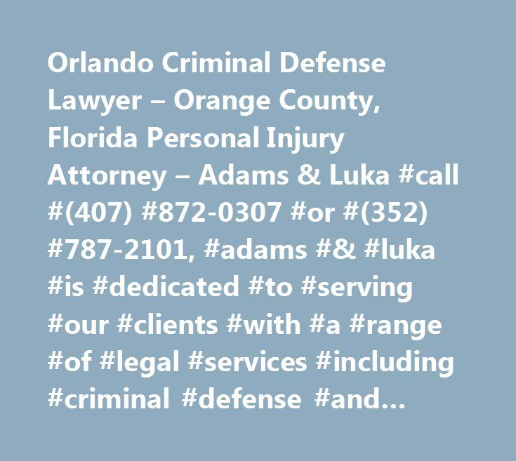 Orlando Criminal Defense Lawyer – Orange County, Florida Personal Injury Attorney – Adams & Luka #call #(407) #872-0307 #or #(352) #787-2101, #adams #& #luka #is #dedicated #to #serving #our #clients #with #a #range #of #legal #services #including #criminal #defense #and #personal #injury #cases. http://omaha.remmont.com/orlando-criminal-defense-lawyer-orange-county-florida-personal-injury-attorney-adams-luka-call-407-872-0307-or-352-787-2101-adams-luka-is-dedicated-to-serving-our-clients…
