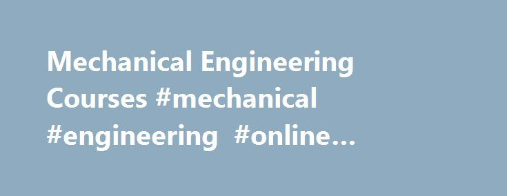 Mechanical Engineering Courses #mechanical #engineering #online #bachelors #degree http://guyana.nef2.com/mechanical-engineering-courses-mechanical-engineering-online-bachelors-degree/  # The online system of study was comprehensive and easy to navigate Steve Schober – Ergon Energy, Australia I am more aware of why I do some of the things I do. –Paula Palmer – Barbados Light Power Co, Barbados It has opened my eyes to pitfalls otherwise hidden from an engineer. I will definitely be attending…