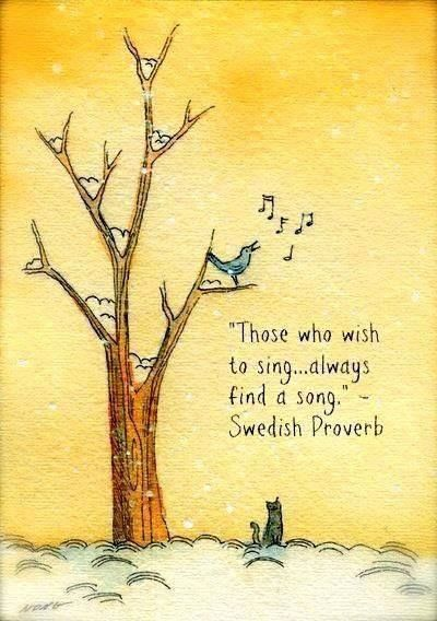 """those who wish to sing...always find a song"" ~Swedish Proverb~"