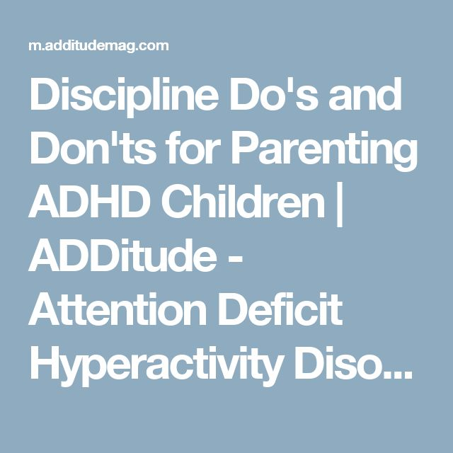 Discipline Do's and Don'ts for Parenting ADHD Children | ADDitude - Attention Deficit Hyperactivity Disorder and Learning Disabilities in Adults and Children