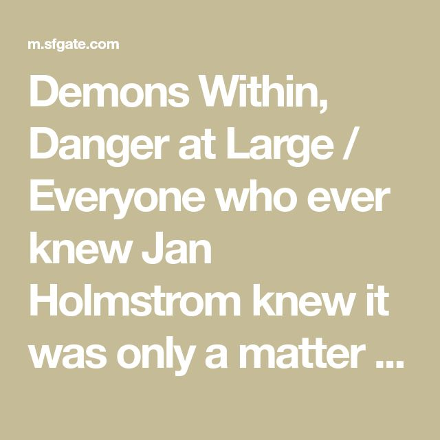 Demons Within, Danger at Large / Everyone who ever knew Jan Holmstrom knew it was only a matter of time before the paranoid schizophrenic who'd murdered his own father attacked someone else. And last November, at a Hare Krishna temple in San Francisco, Ho - SFGate.com