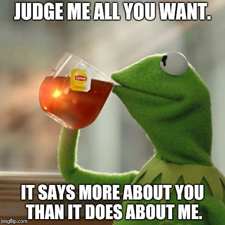 But Thats None Of My Business | JUDGE ME ALL YOU WANT. IT SAYS MORE ABOUT YOU THAN IT DOES ABOUT ME. | image tagged in memes,but thats none of my business,kermit the frog | made w/ Imgflip meme maker