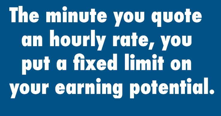 The minute you quote an hourly rate, you put a fixed limit on your earning potential.    _It's hard to increase an hourly rate once it has been set. The most successful service providers charge for the job as a whole, and then don't specify exactly how many hours it will take to complete the job._    Read more on *Pricing strategies: Hourly rates? No thanks!*http://goo.gl/nxkxa