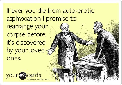 If ever you die from auto-erotic asphyxiation I promise to rearrange your corpse before it's discovered by your loved ones.: Funny Friendship, True Friendships, Ahhhh Friendship, Bff Ecards, Friendship Ecard, Friendship Cards, Real Friendship, Friendship Lol, That S Friendship