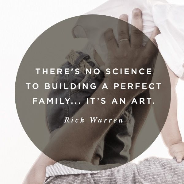 """""""There's no science to building a perfect family – it's an art."""" -Rick Warren"""