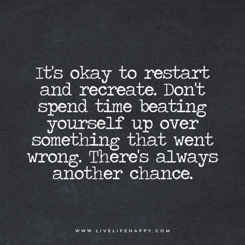 It's okay to restart and recreate. Don't spend time beating yourself up over something that went wrong. There's always another chance.