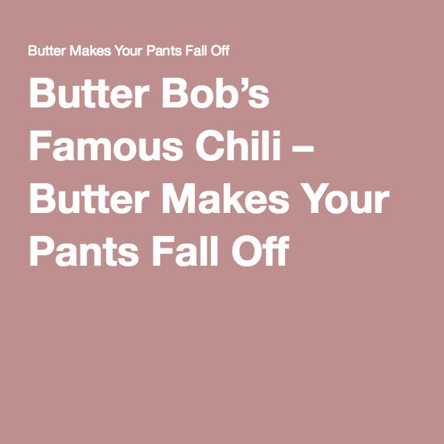 Butter Bob's Famous Chili – Butter Makes Your Pants Fall Off