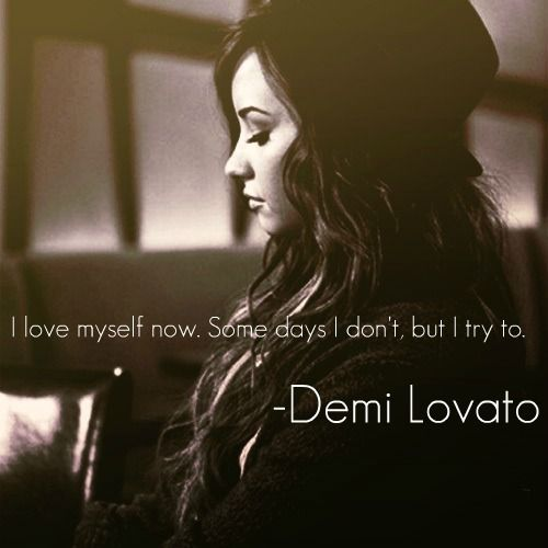 """""""I love myself now. Some days I don't, but I try to."""" - Demi Lovato"""