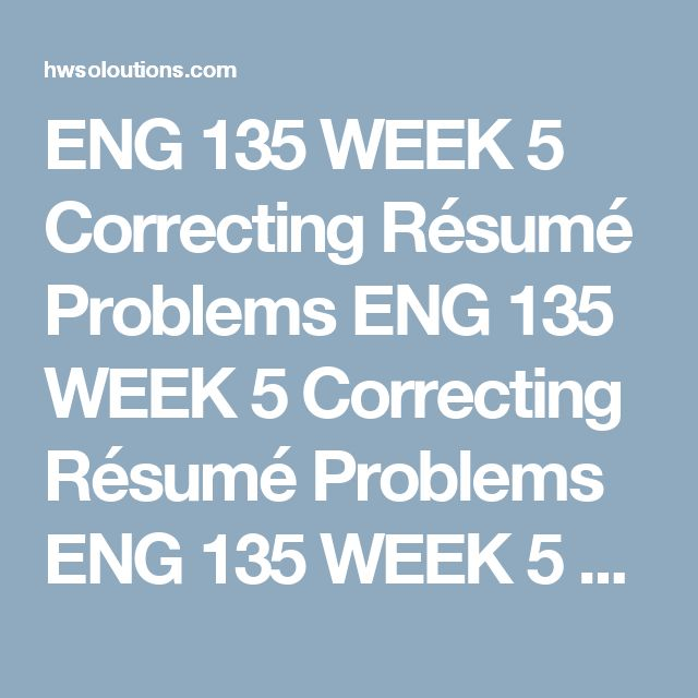 ENG 135 WEEK 5 Correcting Résumé Problems ENG 135 WEEK 5 Correcting Résumé Problems ENG 135 WEEK 5 Correcting Résumé Problems Jack O. Lantern  12345 Main Street  Phoenix, AZ 85001  Email:bananafanna@gmail.com  Objective: To get a job that pays good and lets me advance my careeer. Work History  1998 – 1999  Computer World. Desktop Support Specialist. Los Angeles, California.  My first job out of college was as a Desktop support specialist for Computer World, a computer repair store. While ...