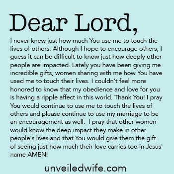 Prayer Of The Day – Touching The Lives Of Others --- Dear God, I never knew just how much You use me to touch the lives of others. Although I hope to encourage others, I guess it can be difficult to know just how deeply other people are impacted. Lately you have been giving me incredible gifts, women sharin… Read More Here http://unveiledwife.com/prayer-day-touching-lives-others/