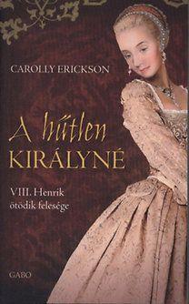 Carolly Erickson: A hűtlen királyné - VIII. Henrik ötödik felesége - VIII. HENRIK ÖTÖDIK FELESÉGE