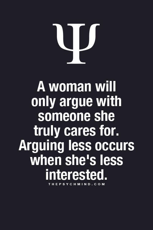 A woman will only argue with someone else she truly cares for. Arguing Les occurs when she's less interested.