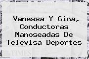 http://tecnoautos.com/wp-content/uploads/imagenes/tendencias/thumbs/vanessa-y-gina-conductoras-manoseadas-de-televisa-deportes.jpg Televisa Deportes. Vanessa y Gina, conductoras manoseadas de Televisa Deportes, Enlaces, Imágenes, Videos y Tweets - http://tecnoautos.com/actualidad/televisa-deportes-vanessa-y-gina-conductoras-manoseadas-de-televisa-deportes/