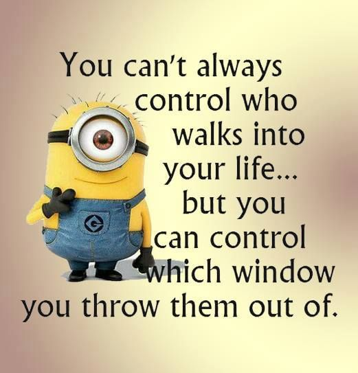 You cant always control who walks into your life... but you can control which window you throw them out of.