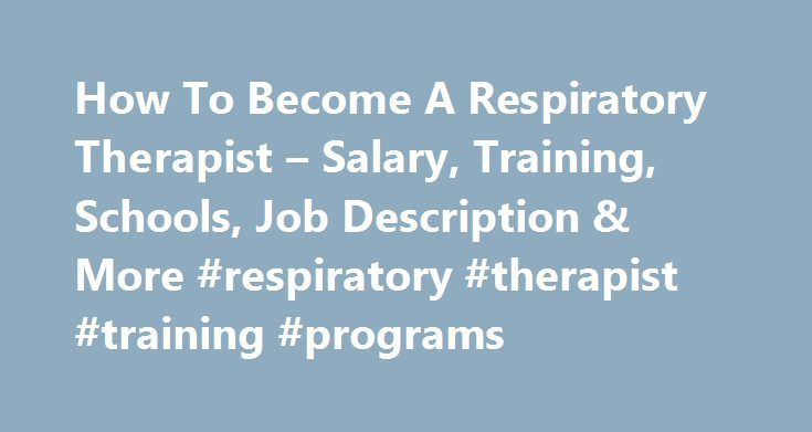 How To Become A Respiratory Therapist – Salary, Training, Schools, Job Description & More #respiratory #therapist #training #programs http://illinois.nef2.com/how-to-become-a-respiratory-therapist-salary-training-schools-job-description-more-respiratory-therapist-training-programs/  # Respiratory Therapist Years of School 2-4 Job Outlook Excellent Respiratory therapists provide care and treatment for patients suffering from breathing and cardiopulmonary difficulties. They may also provide…