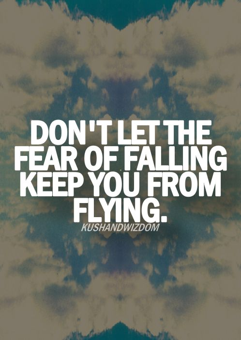 """""""Don't let the fear of falling keep you from flying"""""""