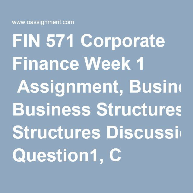 FIN 571 Corporate Finance Week 1  Assignment, Business Structures Discussion Question1, C Corporation Discussion Question 2, Realization Principle Sample Quiz (9 Questions and Answers) Week 2  Assignment, Business Structure Advice Discussion Question 1, Financial Statement Discussion Question 2, How Statement Prepared Sample Quiz (6 Questions and Answers) Week 3  Assignment, Interpreting Financial Results Discussion Question 1, Operating Cash Conversion Cycle Discussion Question 2, Aging…