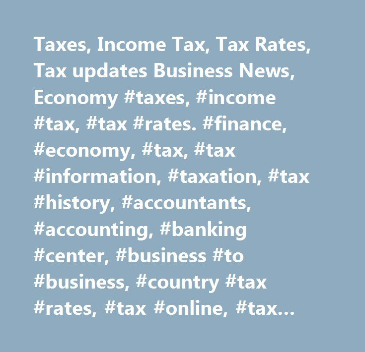 Taxes, Income Tax, Tax Rates, Tax updates Business News, Economy #taxes, #income #tax, #tax #rates. #finance, #economy, #tax, #tax #information, #taxation, #tax #history, #accountants, #accounting, #banking #center, #business #to #business, #country #tax #rates, #tax #online, #tax #planning, #taxability, #taxable, #taxation, #tax #preparation, #tax #professional, #estimated #tax #payments, #financial #experts, #financial #services, #funds, #investments, #investors, #real #estate #tax, #stock…