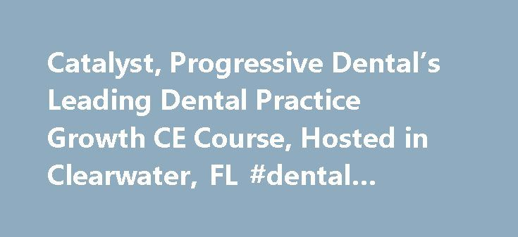 Catalyst, Progressive Dental's Leading Dental Practice Growth CE Course, Hosted in Clearwater, FL #dental #website #companies http://dental.remmont.com/catalyst-progressive-dentals-leading-dental-practice-growth-ce-course-hosted-in-clearwater-fl-dental-website-companies-2/  #dental website companies # Catalyst, Progressive Dental's Leading Dental Practice Growth CE Course, Hosted in Clearwater, FL Progressive Dental s Catalyst continuing education course for dental professionals will be in…