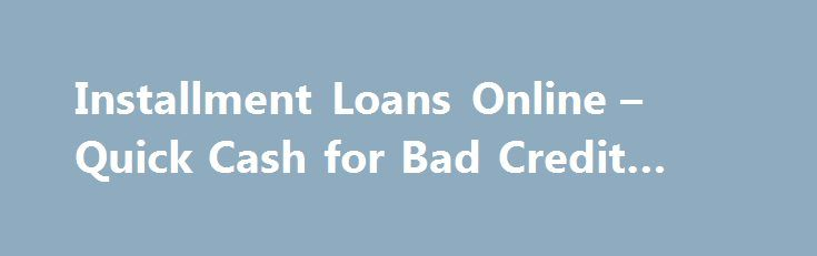 Installment Loans Online – Quick Cash for Bad Credit #loan #rate http://loan.remmont.com/installment-loans-online-quick-cash-for-bad-credit-loan-rate/  #installment loans online # Installment Loans As a rule, financial emergencies do not last long. They are better to be solved sooner rather than later, so, installment loans online are right what you need to manage your current financial troubles with no delay. These short-term personal loans are provided online and can be received within…The…