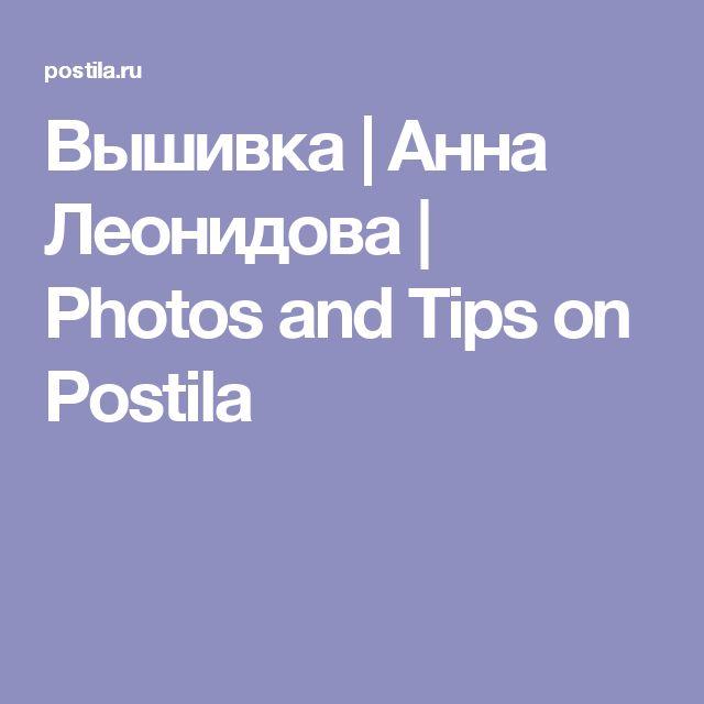 Вышивка | Анна Леонидова | Photos and Tips on Postila