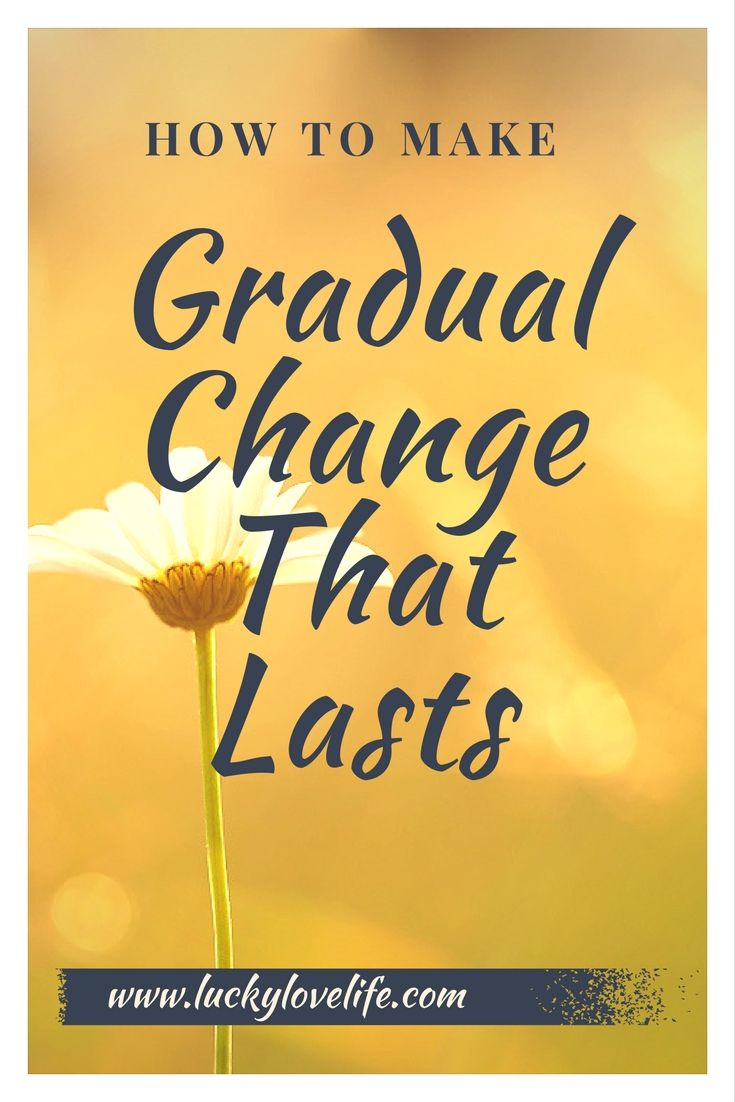 Why gradual change will always outlast dramatic, drastic change. How to make changes that last. Effective changes for a better life.