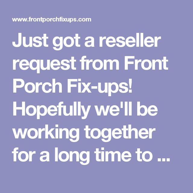 Just got a reseller request from Front Porch Fix-ups! Hopefully we'll be working together for a long time to come!
