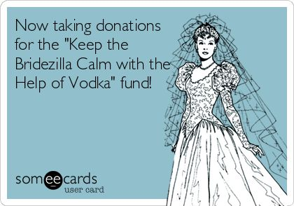 Now taking donations for the 'Keep the Bridezilla Calm with the Help of Vodka' fund!