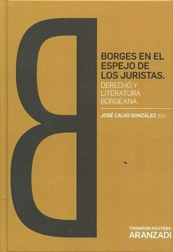 Borges en el espejo de los juristas : derecho y literatura borgeana.     Primera edición.     Thomson Reuters Aranzadi, 2016