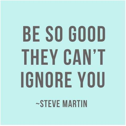 """Be so good they can't ignore you."" Steve Martin quote"