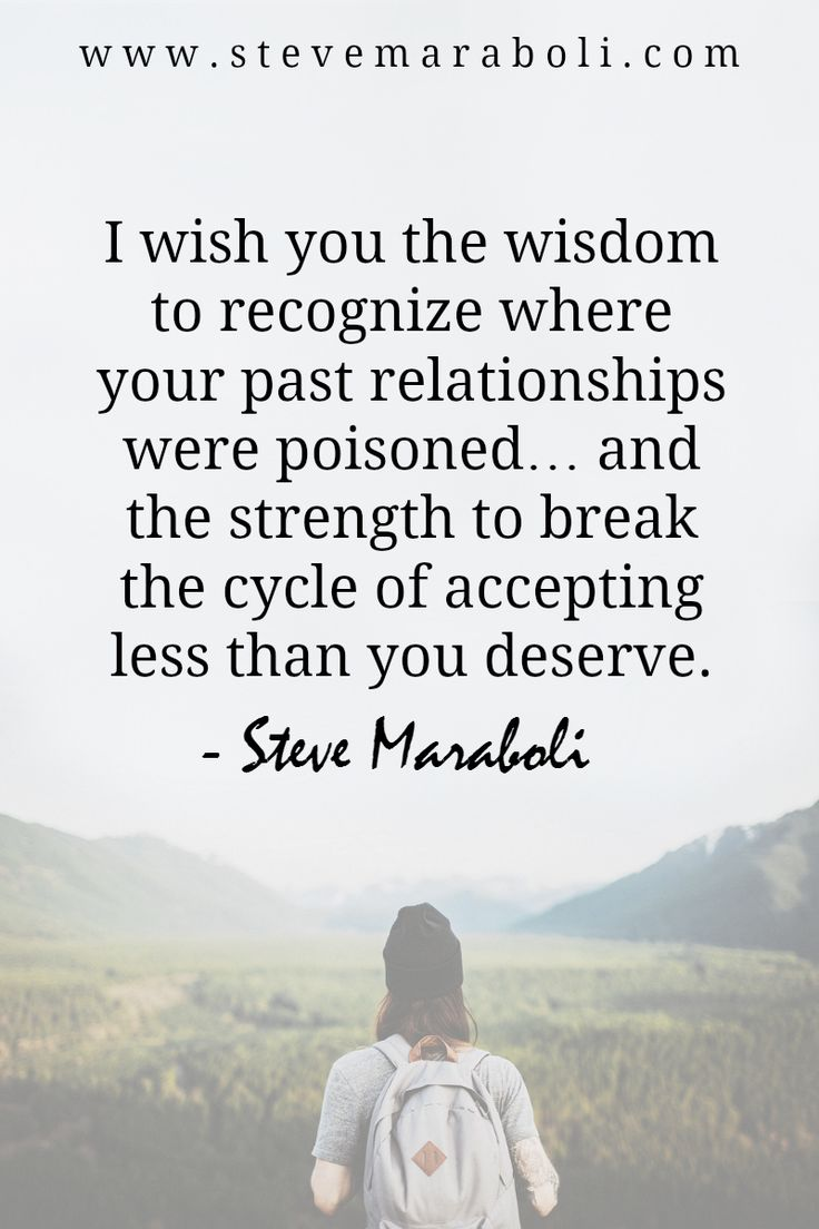 I wish you the wisdom to recognize where your past relationships were poisoned… and the strength to break the cycle of accepting less than you deserve. - Steve Maraboli