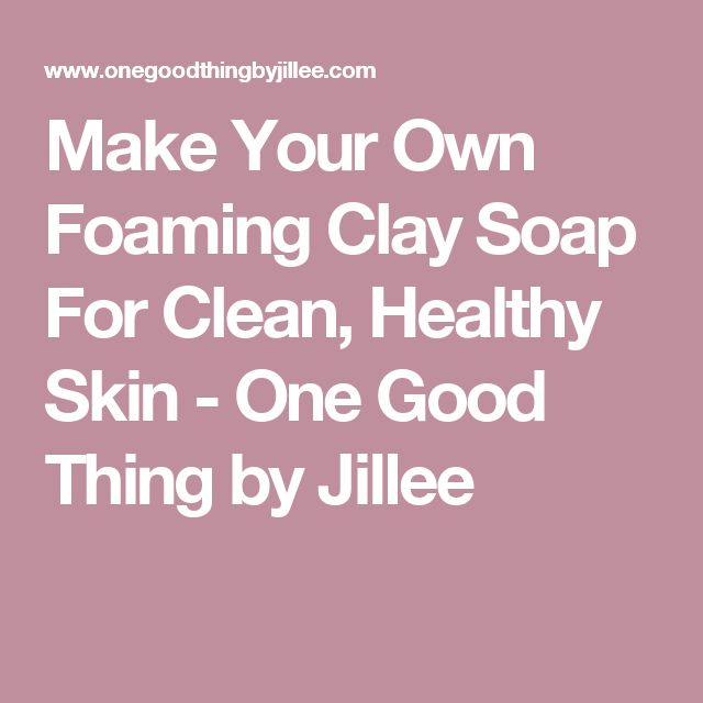 Make Your Own Foaming Clay Soap For Clean, Healthy Skin - One Good Thing by Jillee