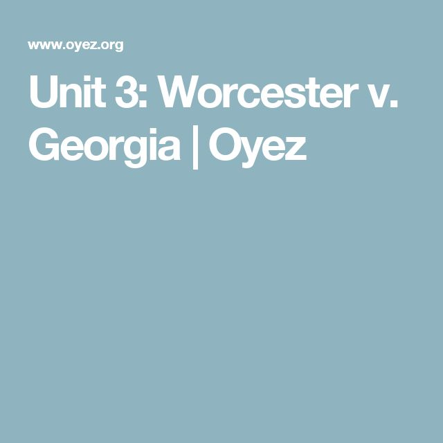 Unit 3: Worcester v. Georgia | Oyez