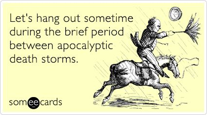 Let's hang out sometime during the brief period between apocalyptic death storms.