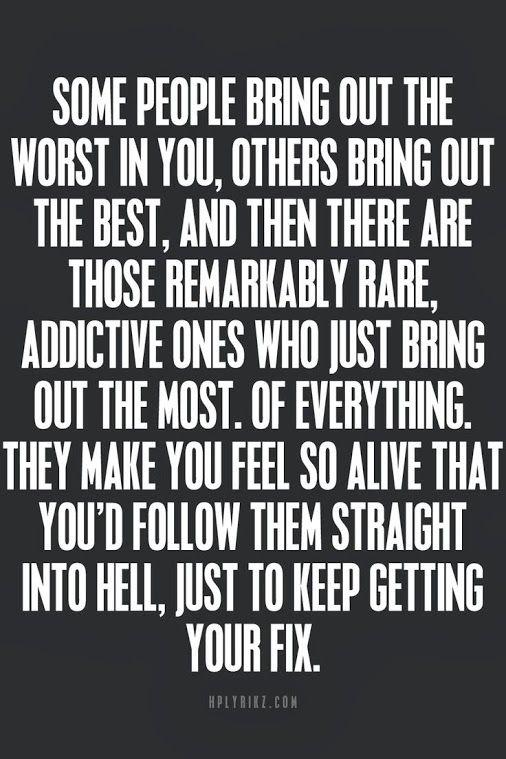hay personas tan adictivas, que sacan de ti lo mejor de lo que tienes...los seguirias hasta el mismo infierno, solo para conseguir tu dosis...