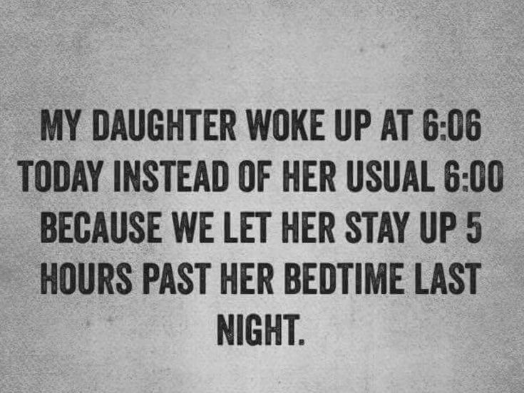 My daughter woke up at 6:06 today instead of her usual 6:00 because we let her stay up 5 hours past her bedtime.