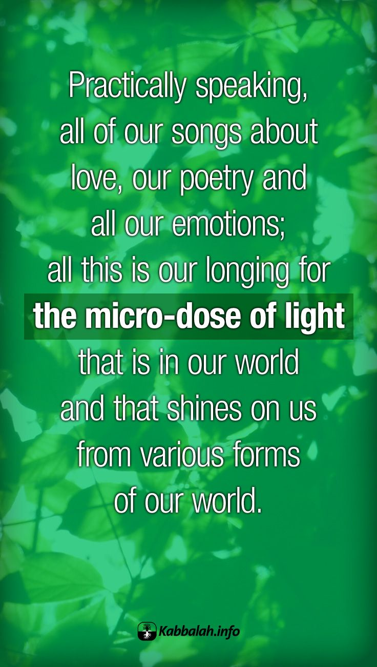 Practically speaking, all of our songs about love, our poetry and all our emotions; all this is our longing for the micro-dose of light that is in our world and that shines on us from various forms of our world. #Love #Quotes #Kabbalah #Life | Get started with a free course => http://edu.kabbalah.info/lp/free?utm_source=pinterest&utm_medium=banner&utm_campaign=ec-general |