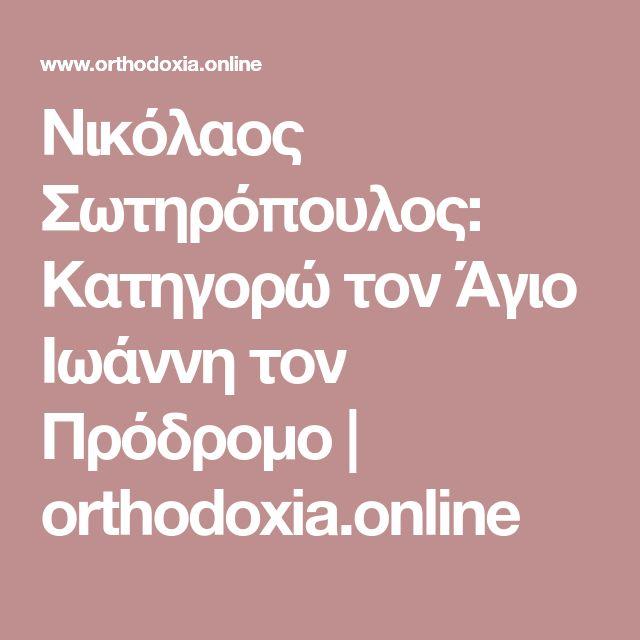 Νικόλαος Σωτηρόπουλος: Κατηγορώ τον Άγιο Ιωάννη τον Πρόδρομο | orthodoxia.online