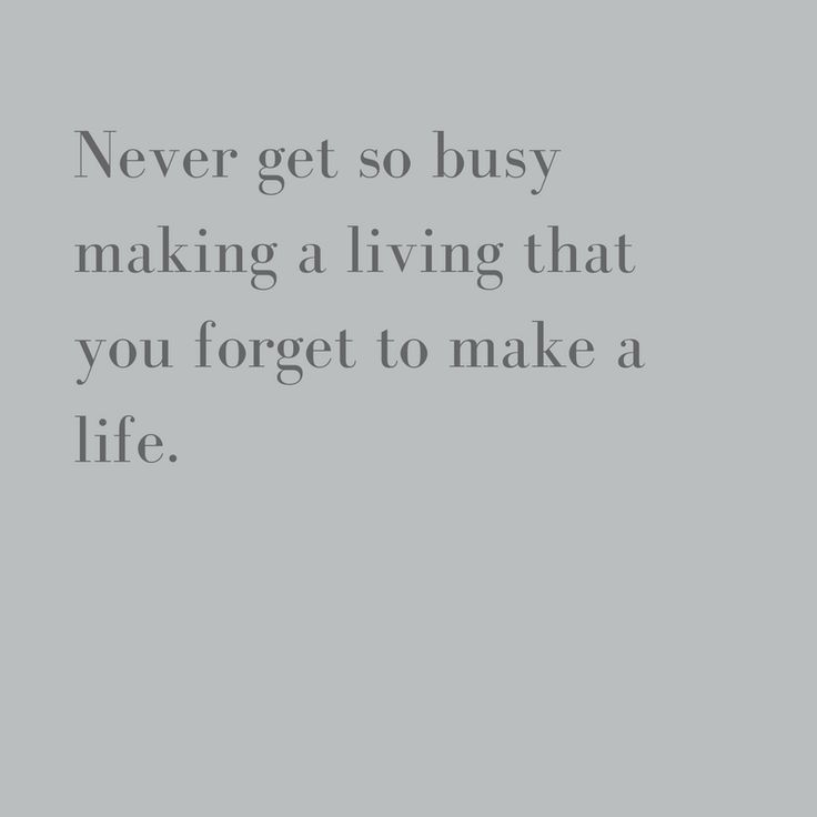 Never get so busy making a living you forget to make a life. #wisewords