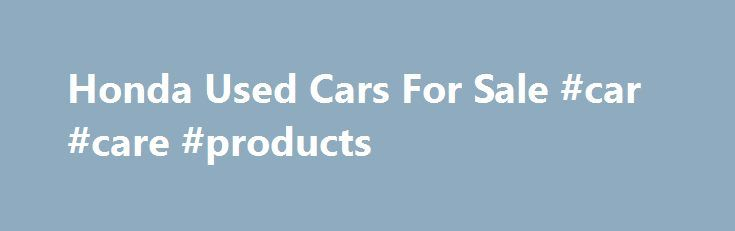 Honda Used Cars For Sale #car #care #products http://car-auto.remmont.com/honda-used-cars-for-sale-car-care-products/  #sulit.com used cars for sale # FREE AD SPACE FOR USED VEHICLES FOR […]
